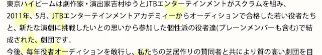 東京ハイビームは劇作家・演出家吉村ゆうとJTBエンターテインメントがスクラムを組み、 2011年、5月、JTBエンターテインメントアカデミィーからオーディションで合格した若い役者たちと、新たな演劇に挑戦したいとの思いから参加した個性派の役者達(ブレーンメンバーも含む)で結成された、劇団です。 今後、毎年役者オーディションを敢行し、私たちの芝居作りの賛同者と共により質の高い劇団を目指して行きます。